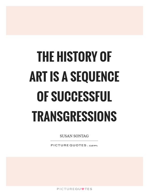 The history of art is a sequence of successful transgressions Picture Quote #1