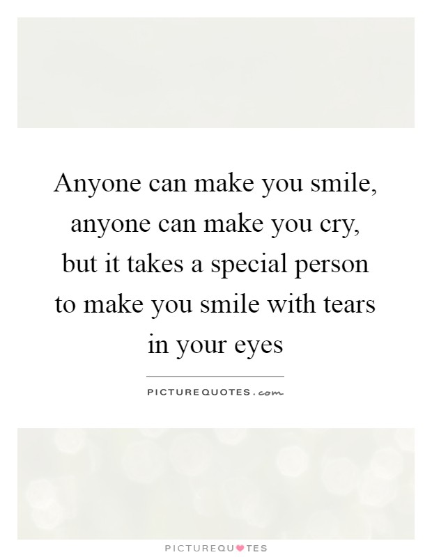 Anyone can make you smile, anyone can make you cry, but it takes a special person to make you smile with tears in your eyes Picture Quote #1