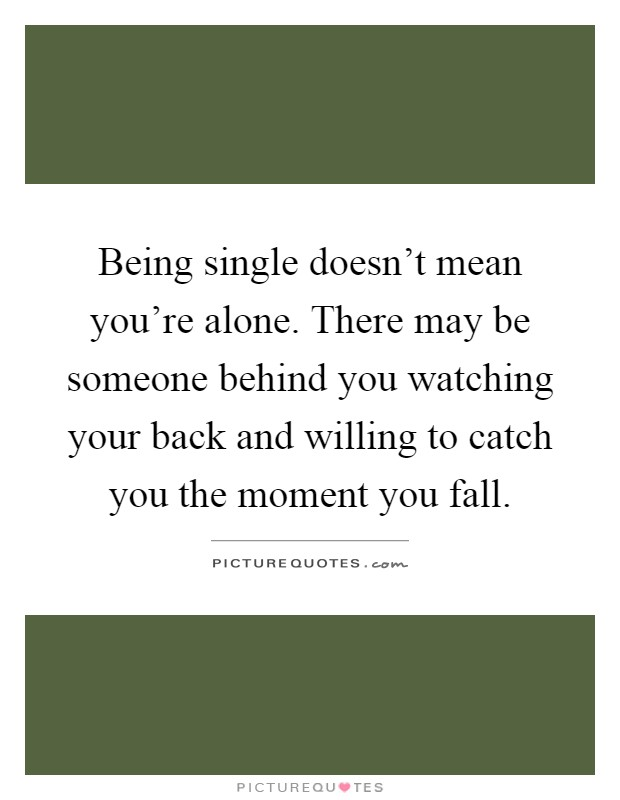 Being single doesn't mean you're alone. There may be someone behind you watching your back and willing to catch you the moment you fall Picture Quote #1