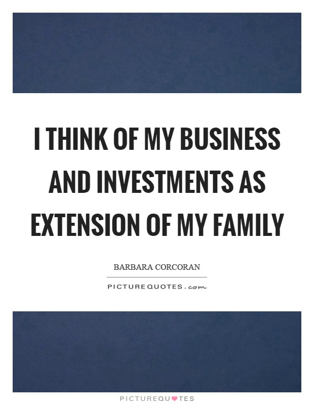I think of my business and investments as extension of my family Picture Quote #1