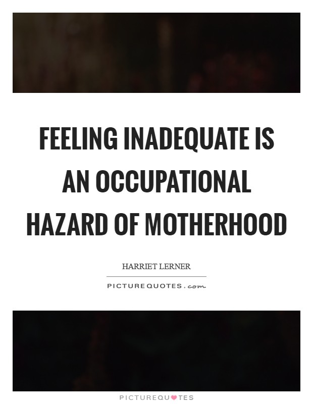 Feeling inadequate is an occupational hazard of motherhood Picture Quote #1