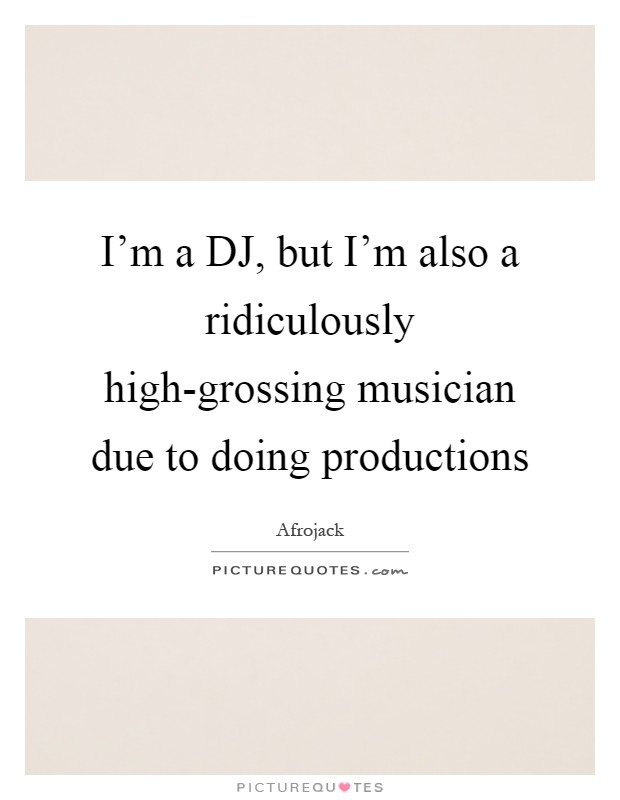 I'm a DJ, but I'm also a ridiculously high-grossing musician due to doing productions Picture Quote #1