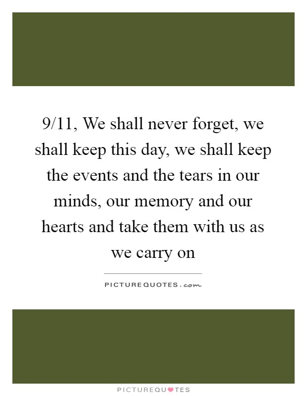 9/11, We shall never forget, we shall keep this day, we shall keep the events and the tears in our minds, our memory and our hearts and take them with us as we carry on Picture Quote #1