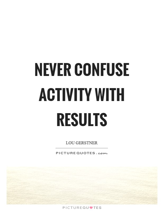 Never confuse activity with results Picture Quote #1