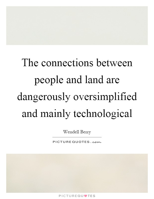 The connections between people and land are dangerously oversimplified and mainly technological Picture Quote #1