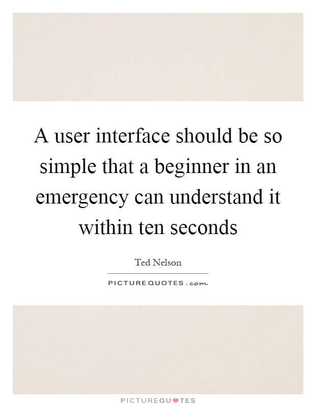 A user interface should be so simple that a beginner in an emergency can understand it within ten seconds Picture Quote #1