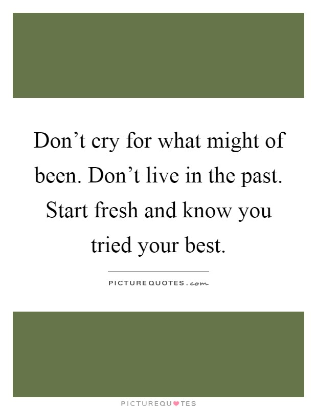 Don't cry for what might of been. Don't live in the past. Start fresh and know you tried your best Picture Quote #1