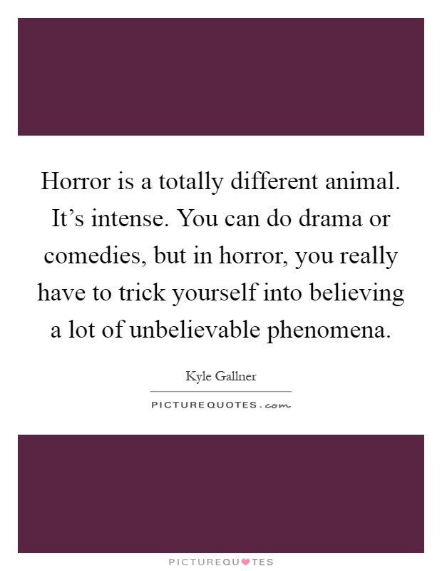 Horror is a totally different animal. It's intense. You can do drama or comedies, but in horror, you really have to trick yourself into believing a lot of unbelievable phenomena Picture Quote #1