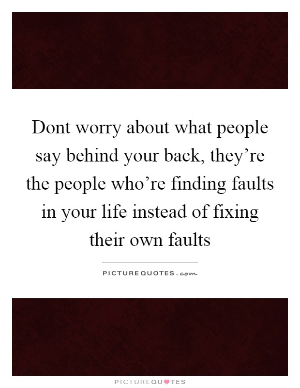 Dont worry about what people say behind your back, they're the people who're finding faults in your life instead of fixing their own faults Picture Quote #1