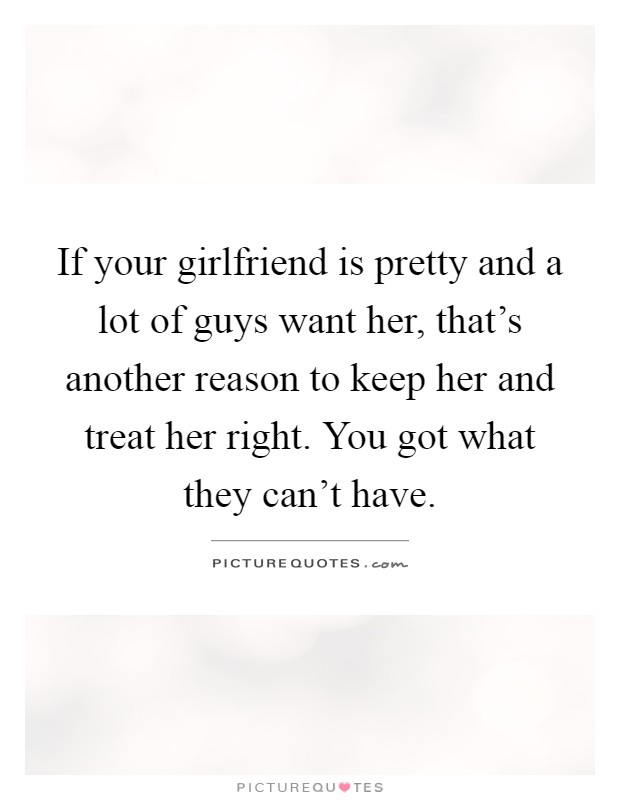 If your girlfriend is pretty and a lot of guys want her ...