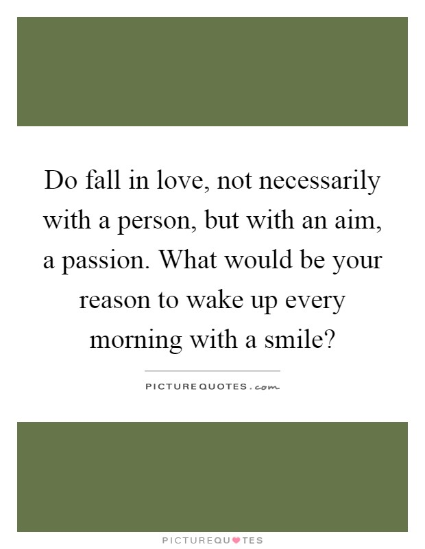 Do fall in love, not necessarily with a person, but with an aim, a passion. What would be your reason to wake up every morning with a smile? Picture Quote #1