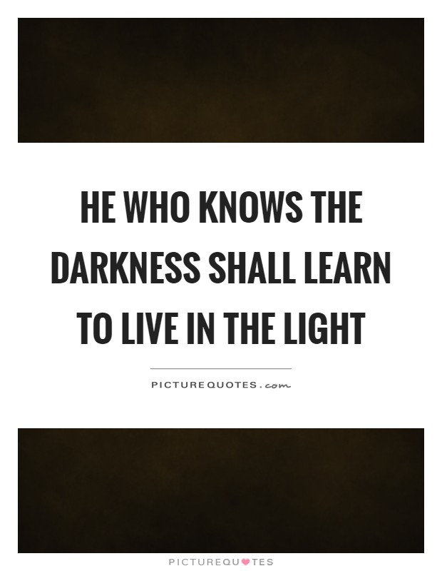 He who knows the darkness shall learn to live in the light Picture Quote #1