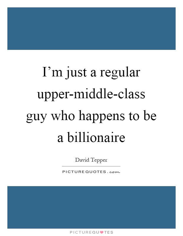 I'm just a regular upper-middle-class guy who happens to be a billionaire Picture Quote #1