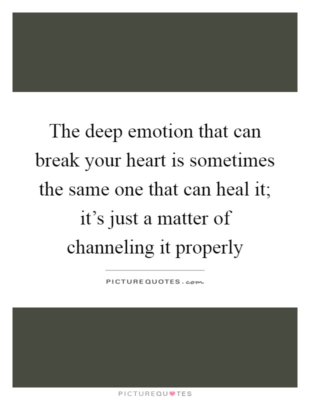 The deep emotion that can break your heart is sometimes the same one that can heal it; it's just a matter of channeling it properly Picture Quote #1