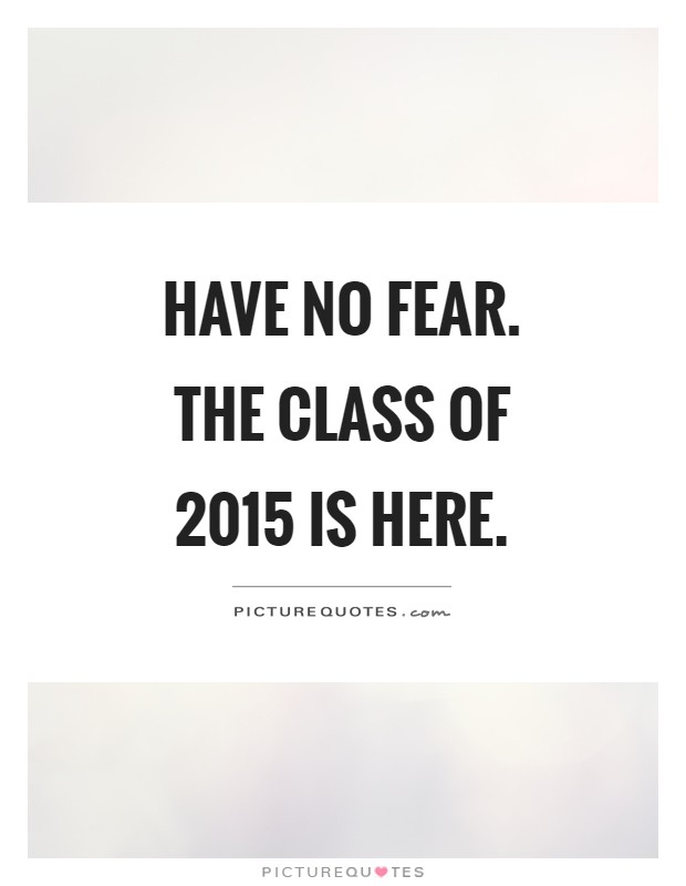 Have no fear. The class of 2015 is here | Picture Quotes