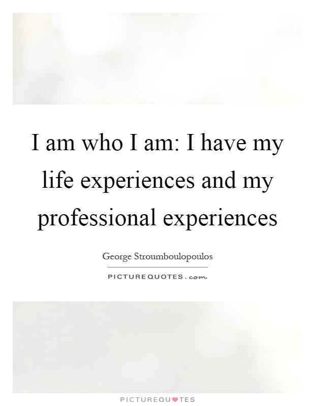 I am who I am: I have my life experiences and my professional experiences Picture Quote #1