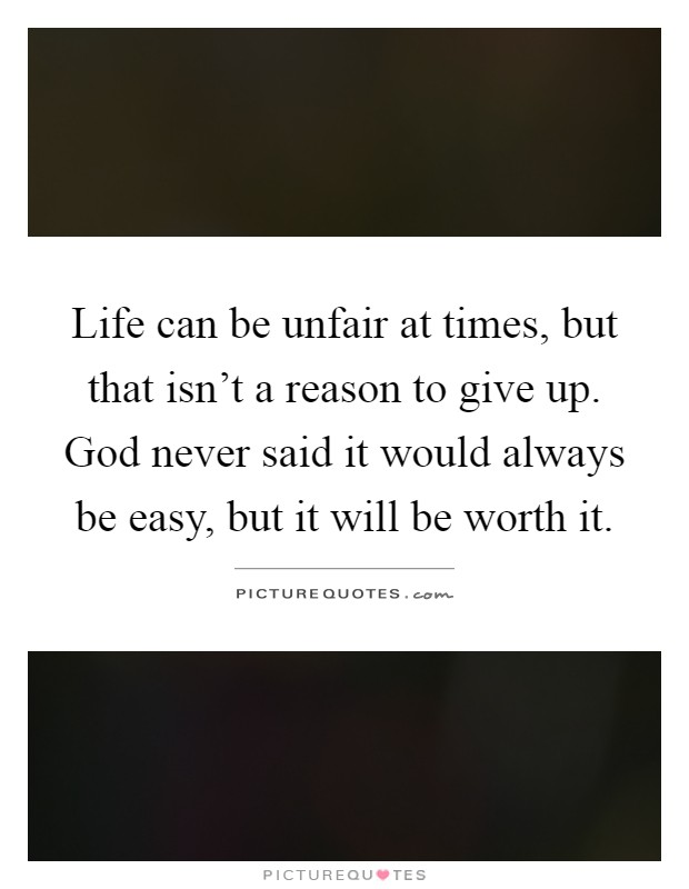Life can be unfair at times, but that isn't a reason to give up. God never said it would always be easy, but it will be worth it Picture Quote #1