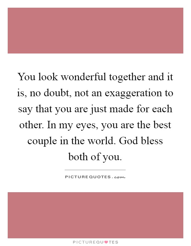 You look wonderful together and it is, no doubt, not an exaggeration to say that you are just made for each other. In my eyes, you are the best couple in the world. God bless both of you Picture Quote #1