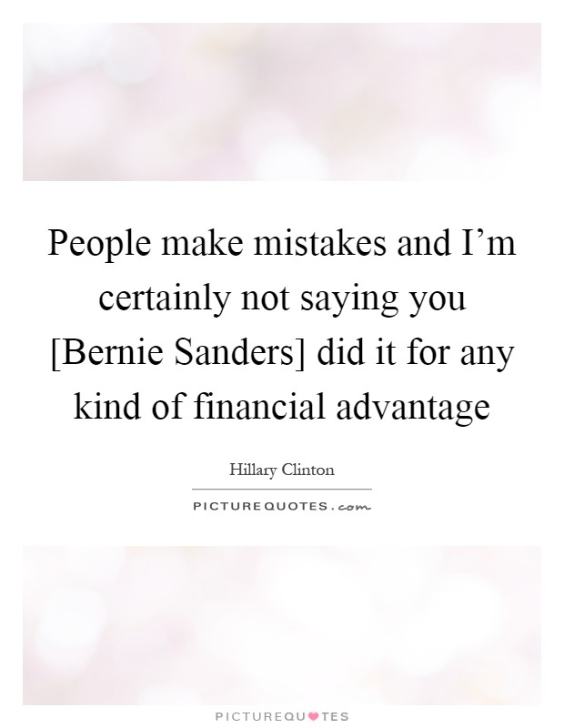 People make mistakes and I'm certainly not saying you [Bernie Sanders] did it for any kind of financial advantage Picture Quote #1