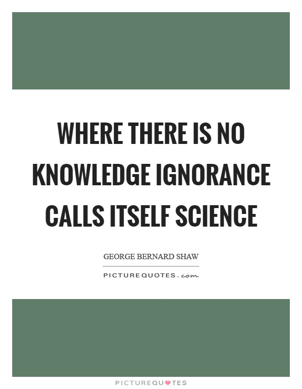 Where there is no knowledge ignorance calls itself science Picture Quote #1