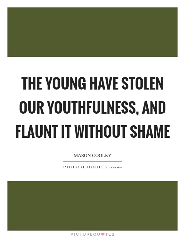 The young have stolen our youthfulness, and flaunt it without shame Picture Quote #1