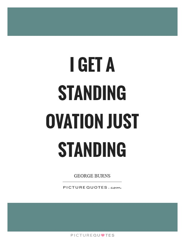 I get a standing ovation just standing Picture Quote #1