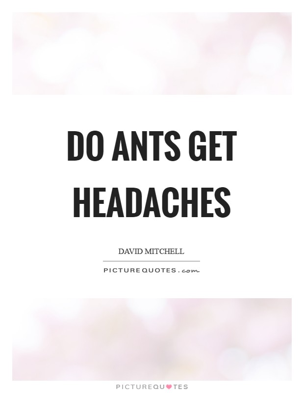 Do ants get headaches Picture Quote #1