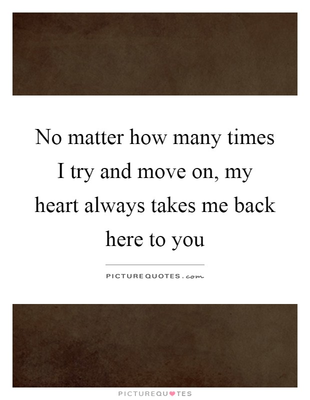 No matter how many times I try and move on, my heart always takes me back here to you Picture Quote #1