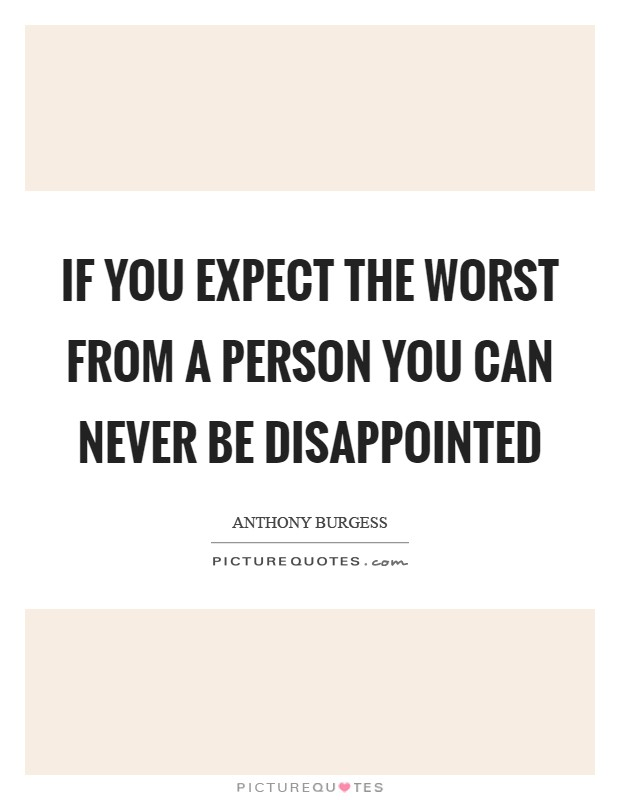If you expect the worst from a person you can never be disappointed Picture Quote #1