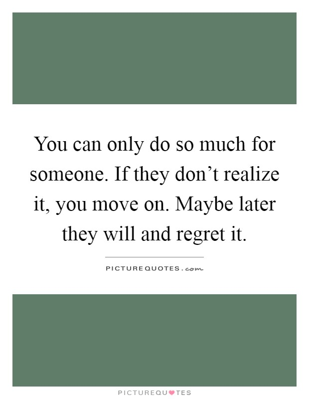 You can only do so much for someone. If they don't realize it, you move on. Maybe later they will and regret it Picture Quote #1