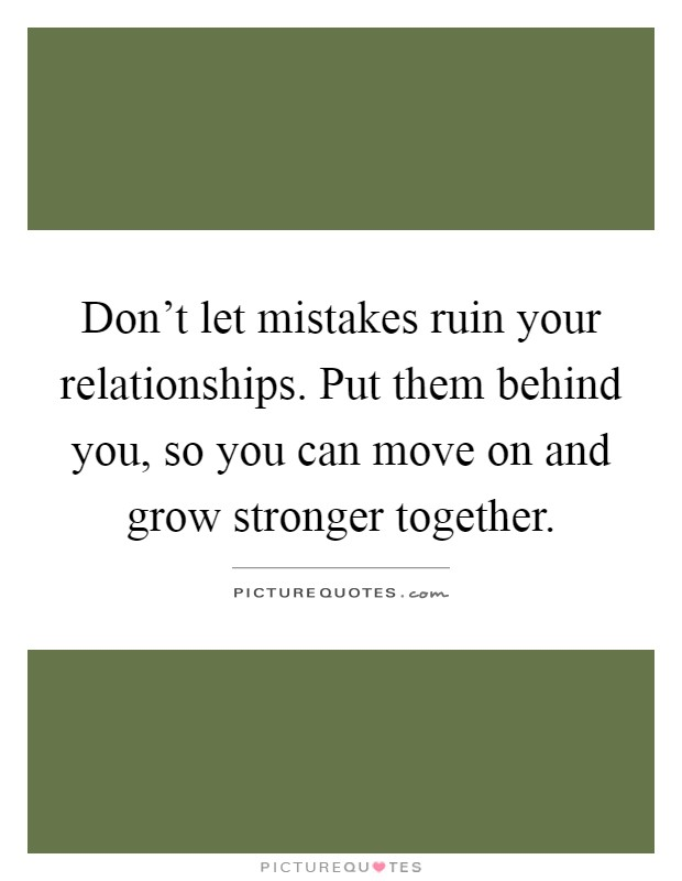 Don't let mistakes ruin your relationships. Put them behind you, so you can move on and grow stronger together Picture Quote #1