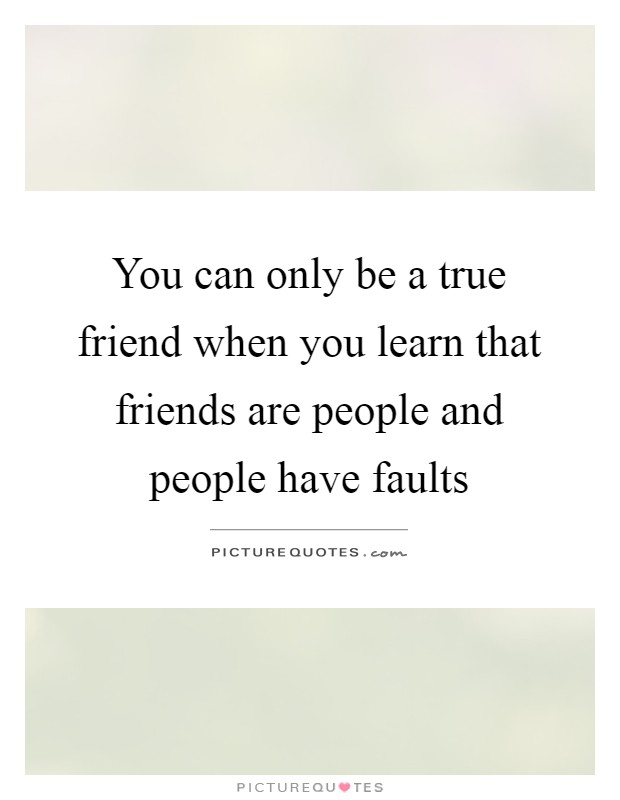 You can only be a true friend when you learn that friends are people and people have faults Picture Quote #1
