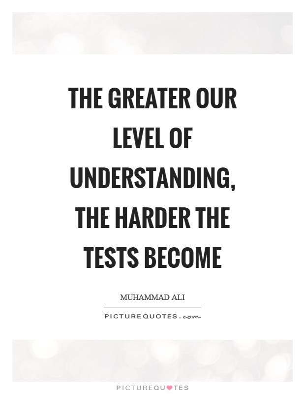 The greater our level of understanding, the harder the tests become Picture Quote #1