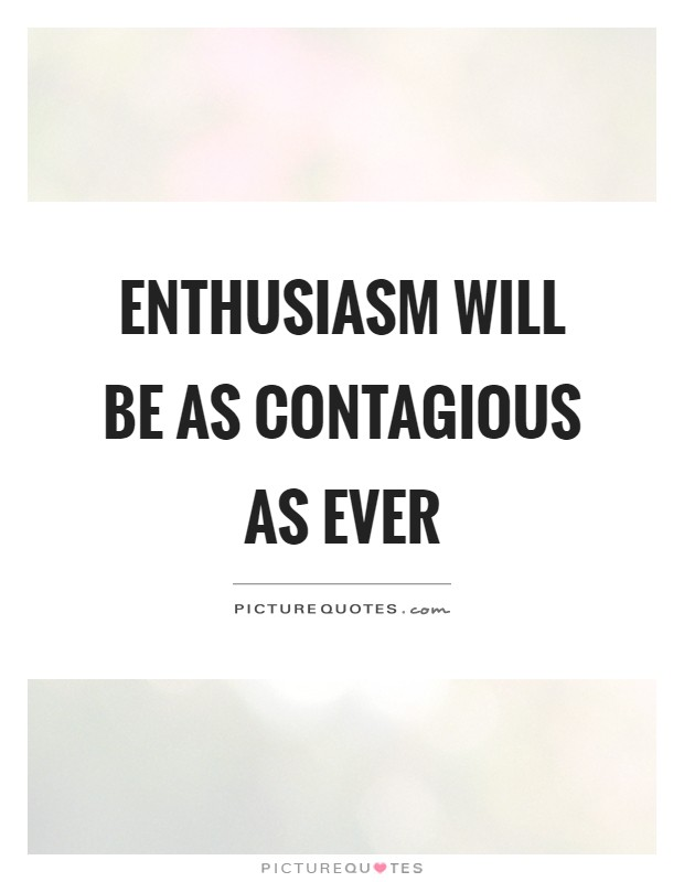 Enthusiasm will be as contagious as ever Picture Quote #1