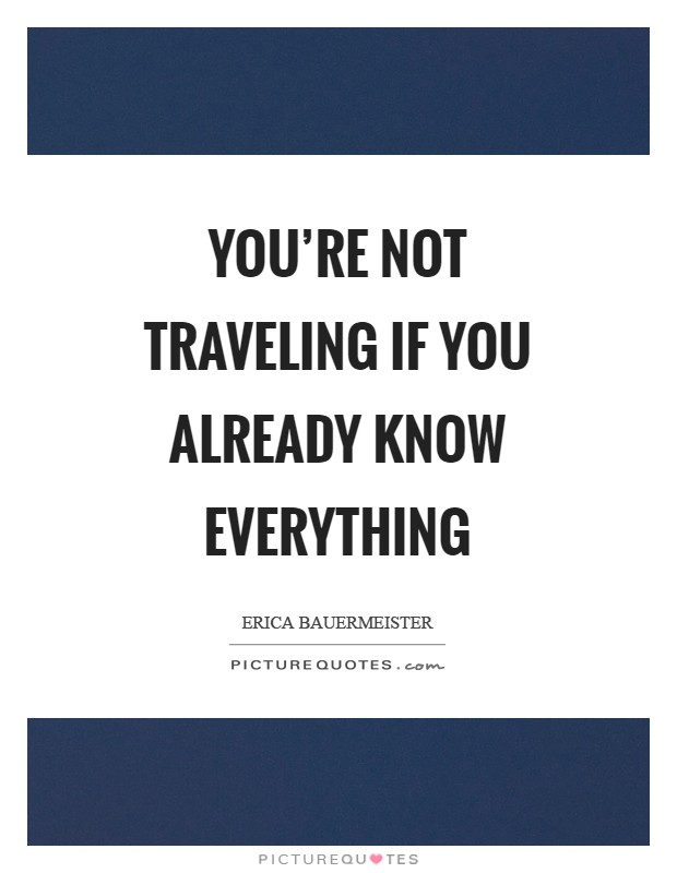 You're not traveling if you already know everything Picture Quote #1