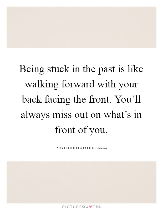 Being stuck in the past is like walking forward with your back facing the front. You'll always miss out on what's in front of you Picture Quote #1