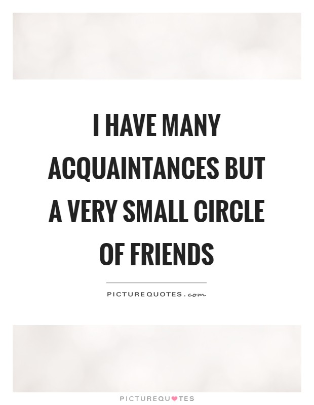 I have many acquaintances but a very small circle of friends Picture Quote #1