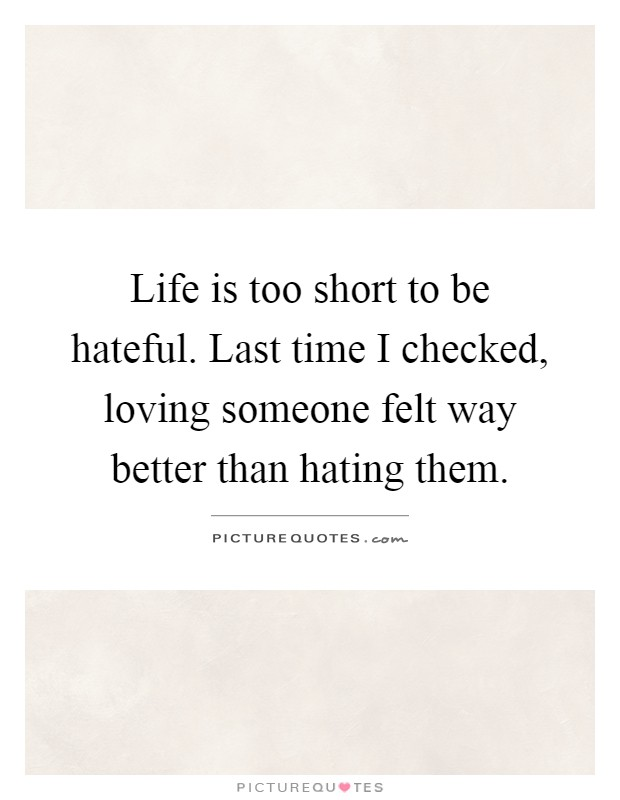 Life is too short to be hateful. Last time I checked, loving someone felt way better than hating them Picture Quote #1
