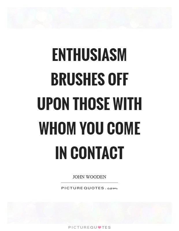 Enthusiasm brushes off upon those with whom you come in contact Picture Quote #1