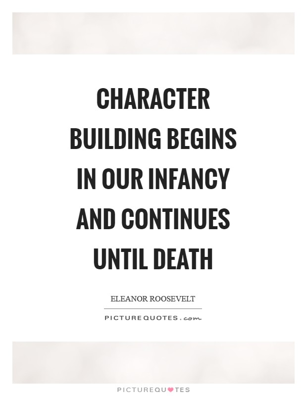 Character building begins in our infancy and continues until death Picture Quote #1
