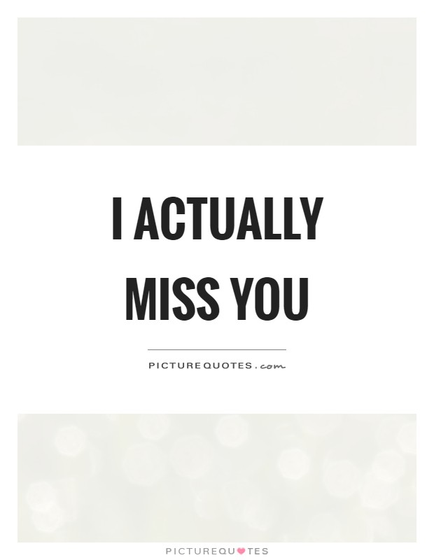 I actually miss you Picture Quote #1