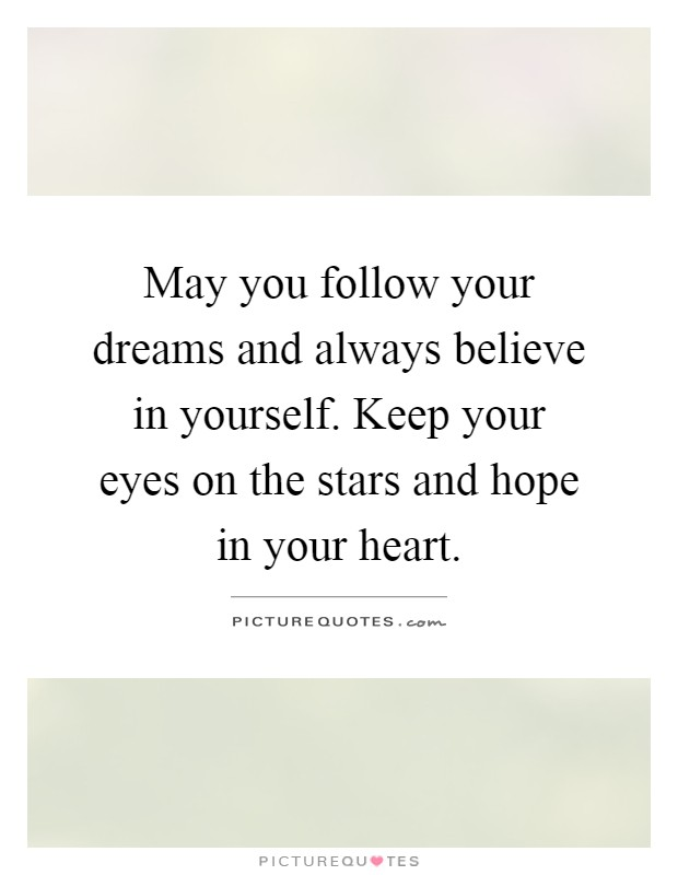 May you follow your dreams and always believe in yourself. Keep your eyes on the stars and hope in your heart Picture Quote #1