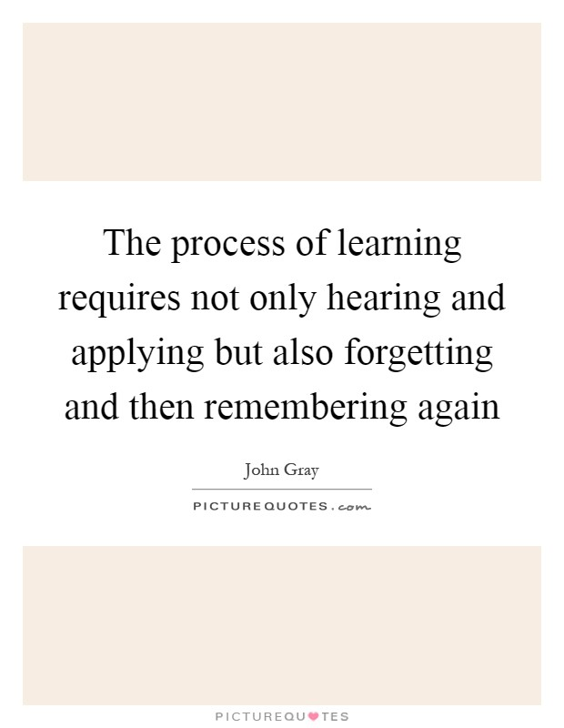The process of learning requires not only hearing and applying but also forgetting and then remembering again Picture Quote #1