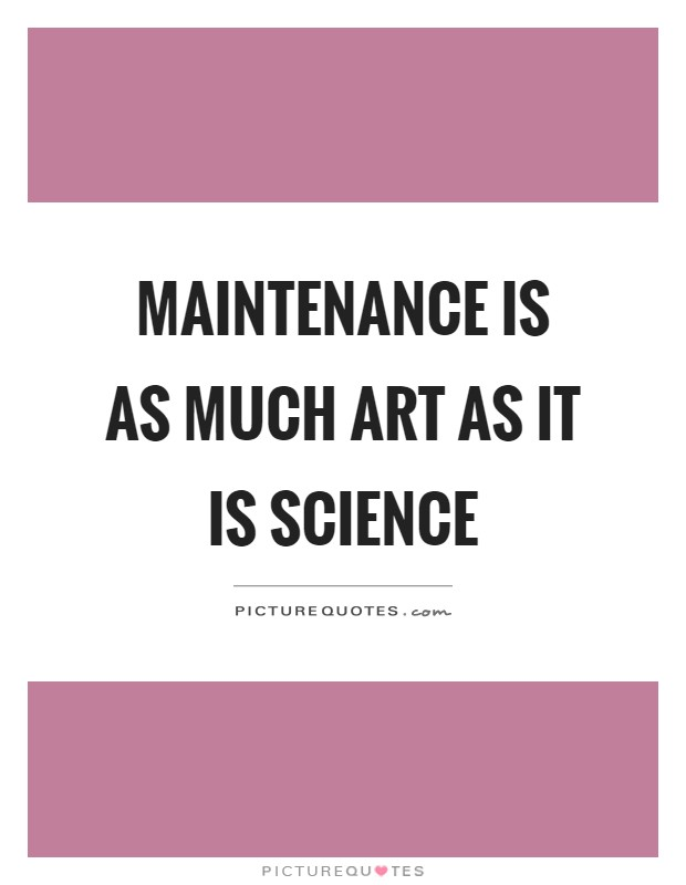 Maintenance is as much art as it is science Picture Quote #1