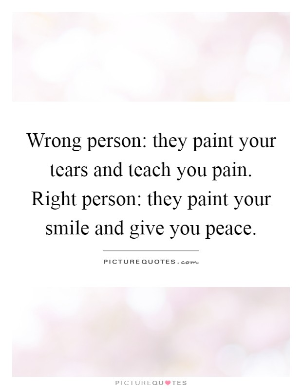 Wrong person: they paint your tears and teach you pain. Right person: they paint your smile and give you peace Picture Quote #1