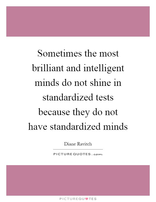 Sometimes the most brilliant and intelligent minds do not shine in standardized tests because they do not have standardized minds Picture Quote #1