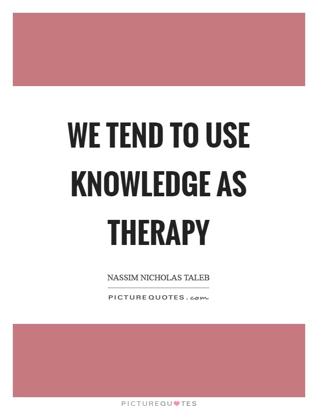 We tend to use knowledge as therapy Picture Quote #1