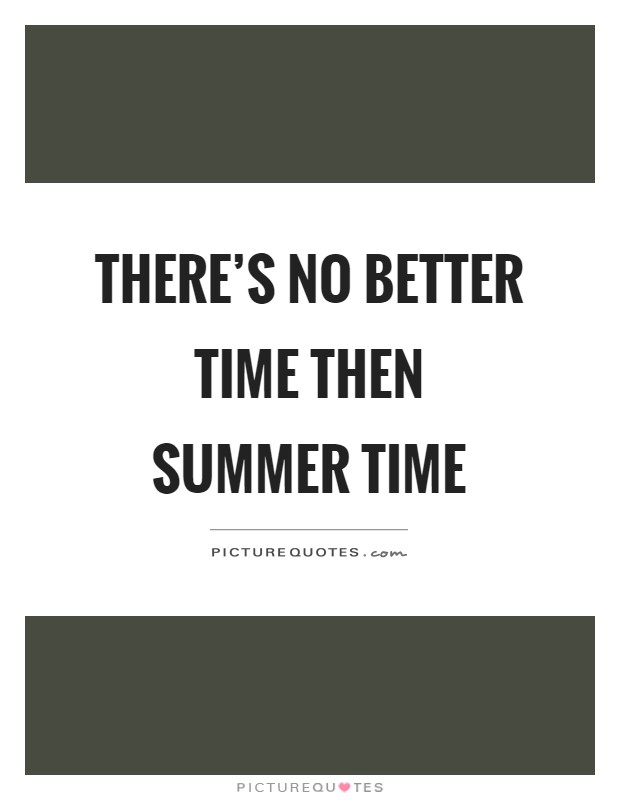 There's no better time then summer time Picture Quote #1