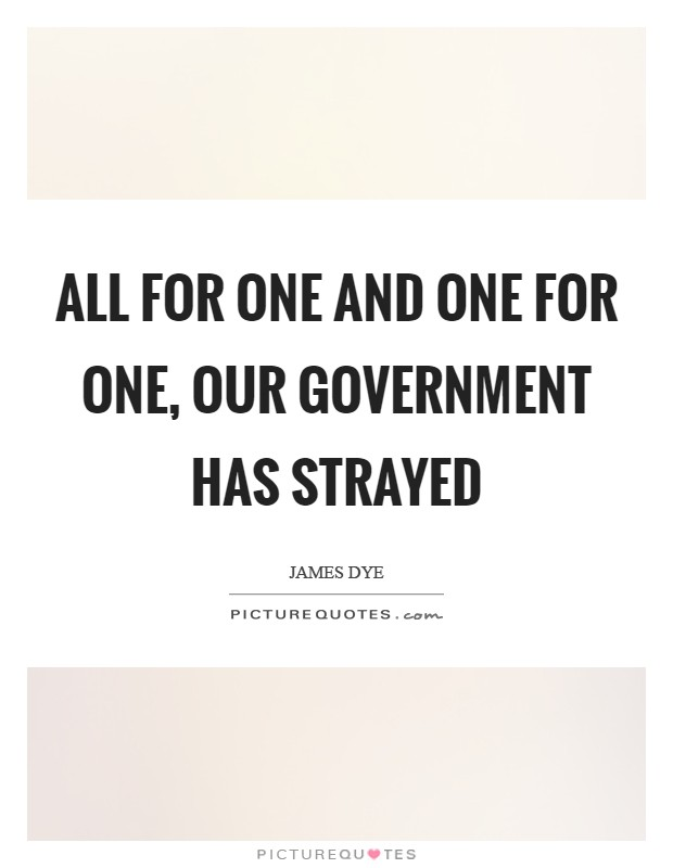 All for one and one for one, our government has strayed Picture Quote #1
