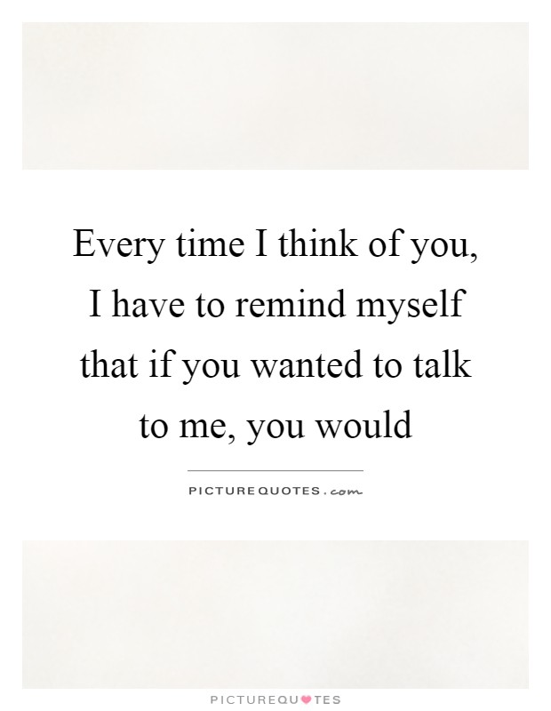 Every time I think of you, I have to remind myself that if you wanted to talk to me, you would Picture Quote #1